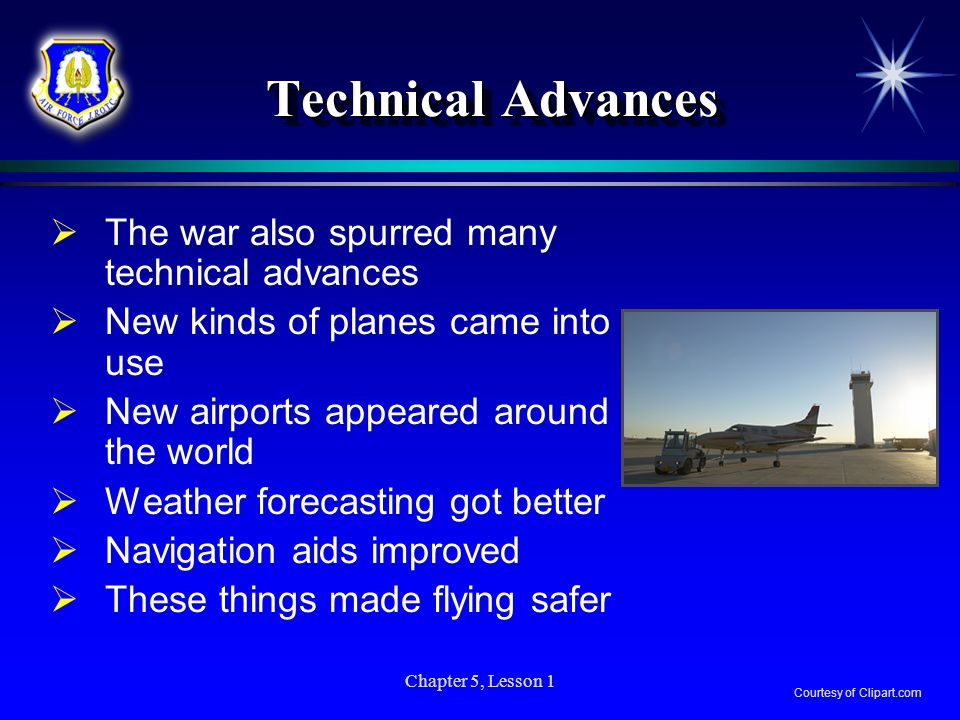 Chapter 5, Lesson 1 Technical Advances The war also spurred many technical advances New kinds of planes came into use New airports appeared around the