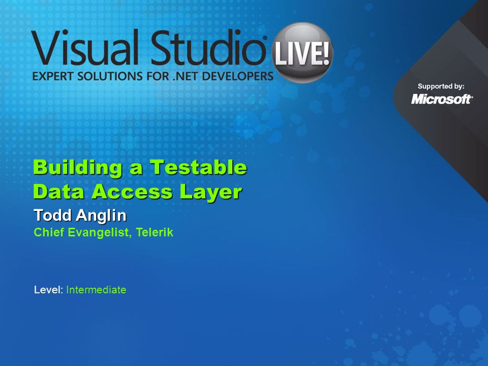 Building a Testable Data Access Layer Todd Anglin Chief Evangelist, Telerik Level: Intermediate