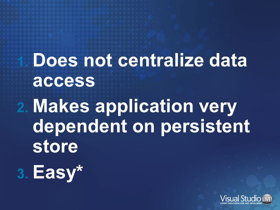 1. Does not centralize data access 2. Makes application very dependent on persistent store 3. Easy*