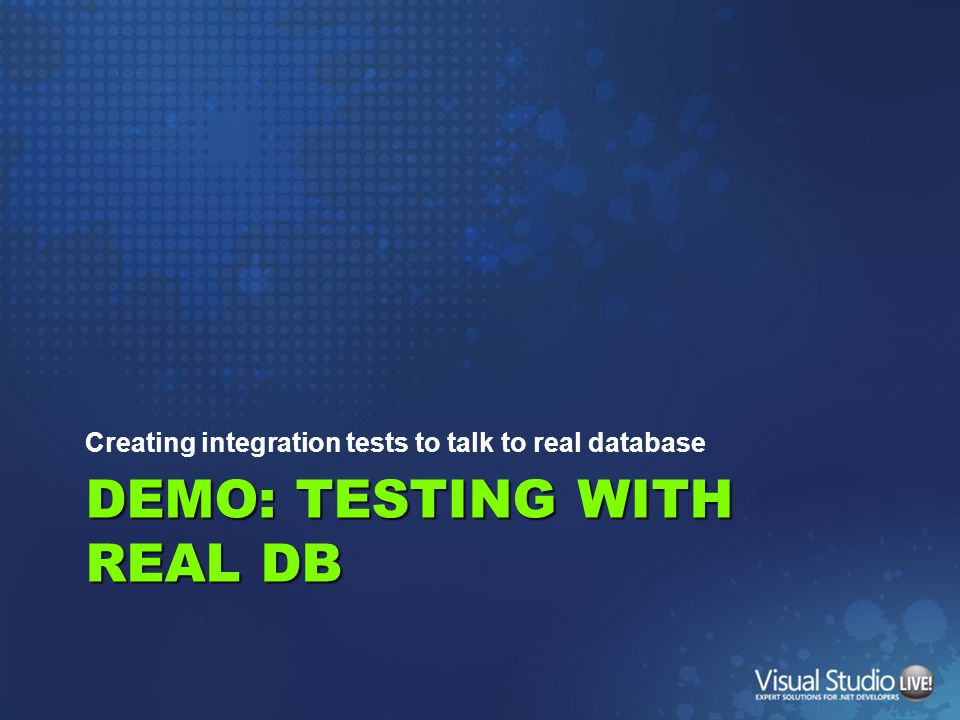 DEMO: TESTING WITH REAL DB Creating integration tests to talk to real database