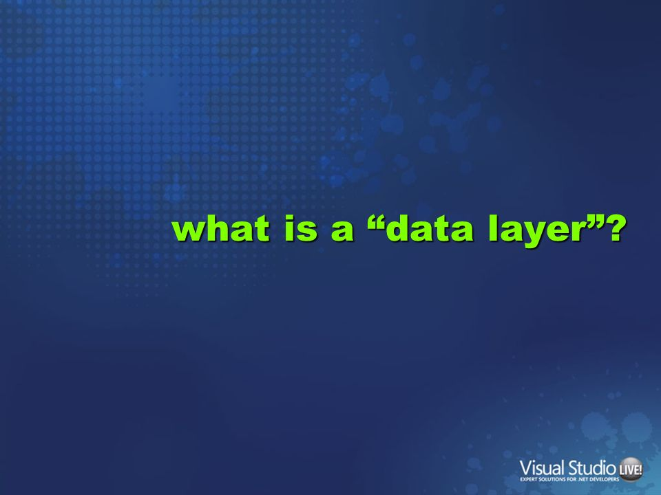 Presentation Data Layer Responsible for talking to persistence layer WebDesktop Domain Logic (the code that makes you money) Data / Model Persistence DatabaseCloudXMLEtc.