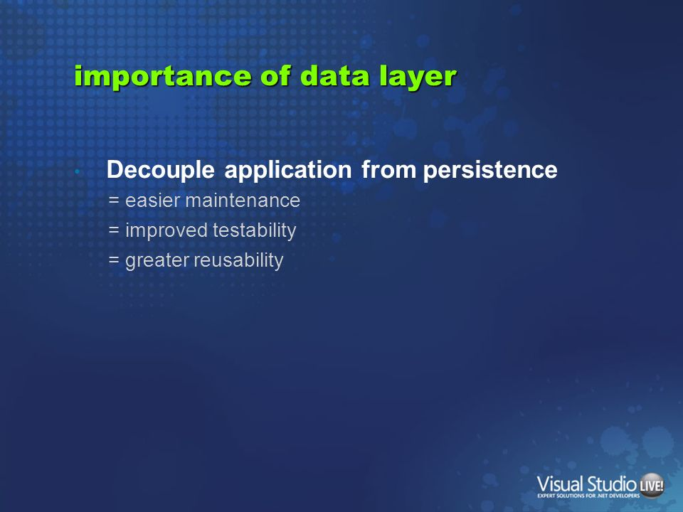 importance of data layer Decouple application from persistence = easier maintenance = improved testability = greater reusability
