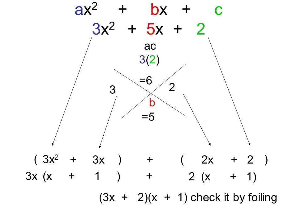 ( ) ax 2 + bx + c 3x 2 + 5x + 2 ac b 3(2) =6 =5 3 2 (3x + 2)(x + 1) check it by foiling 3x 2 + 3x+ 2x+ 2 3x(x + 1 ) + 2(x + 1)
