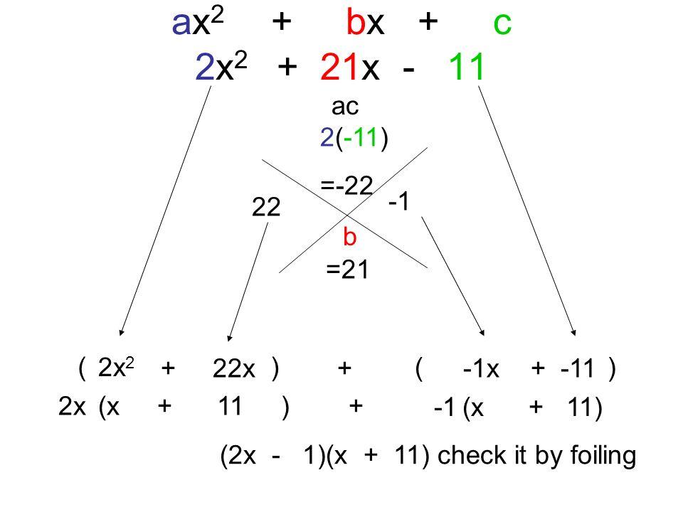 ( ) ax 2 + bx + c 2x 2 + 21x - 11 ac b 2(-11) =-22 =21 22 (2x - 1)(x + 11) check it by foiling 2x 2 + 22x+ -1x+ -11 2x(x + 11 ) + (x + 11)