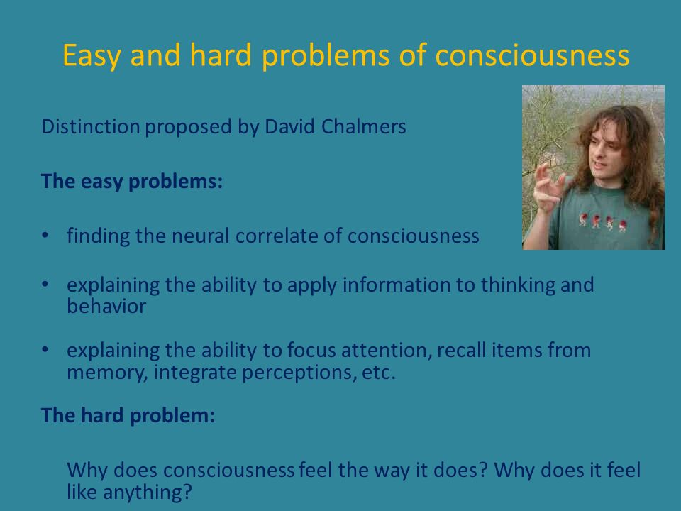Easy and hard problems of consciousness Distinction proposed by David Chalmers The easy problems: finding the neural correlate of consciousness explai