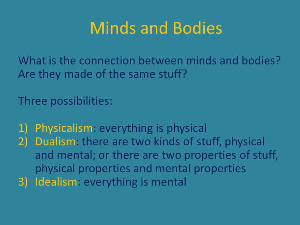 Dualism Motivation for dualism: the inexplicability of the mental arising from the physical How can purely physical stuff possibly give rise to our mental life: to consciousness, emotions and intelligence.