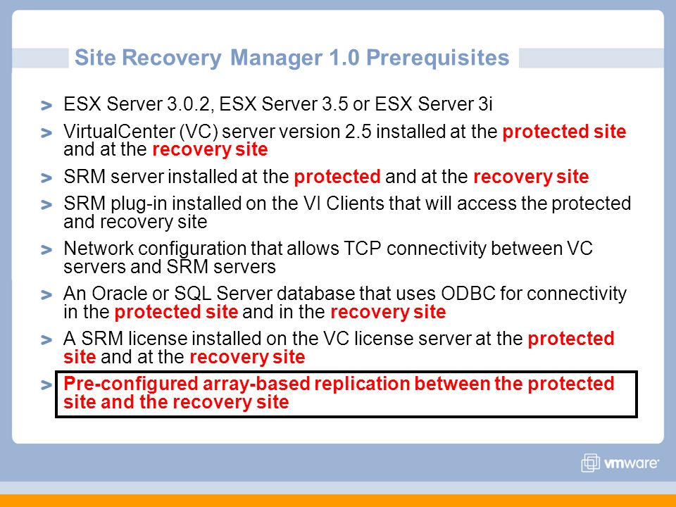 Site Recovery Manager 1.0 Prerequisites ESX Server 3.0.2, ESX Server 3.5 or ESX Server 3i VirtualCenter (VC) server version 2.5 installed at the prote