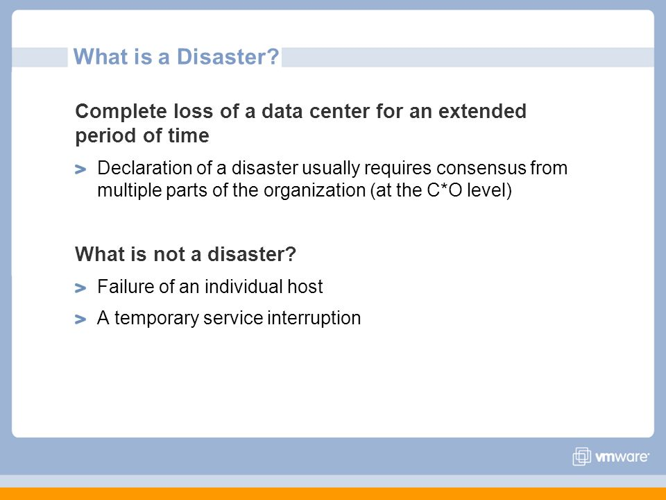What is a Disaster? Complete loss of a data center for an extended period of time Declaration of a disaster usually requires consensus from multiple p
