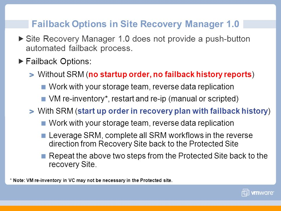 Failback Options in Site Recovery Manager 1.0 Site Recovery Manager 1.0 does not provide a push-button automated failback process. Failback Options: W