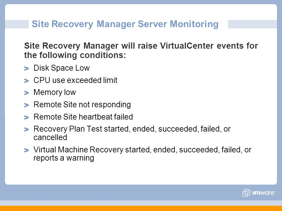 Site Recovery Manager Server Monitoring Site Recovery Manager will raise VirtualCenter events for the following conditions: Disk Space Low CPU use exc