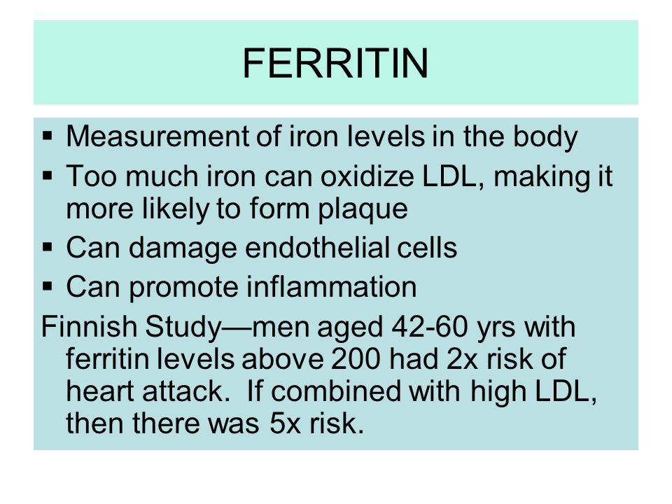 FERRITIN Measurement of iron levels in the body Too much iron can oxidize LDL, making it more likely to form plaque Can damage endothelial cells Can p
