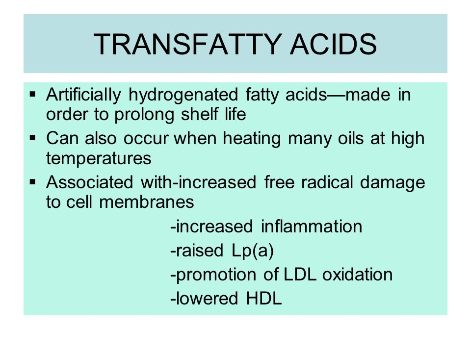 TRANSFATTY ACIDS Artificially hydrogenated fatty acidsmade in order to prolong shelf life Can also occur when heating many oils at high temperatures A