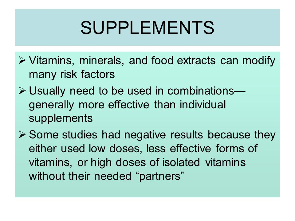 SUPPLEMENTS Vitamins, minerals, and food extracts can modify many risk factors Usually need to be used in combinations generally more effective than i