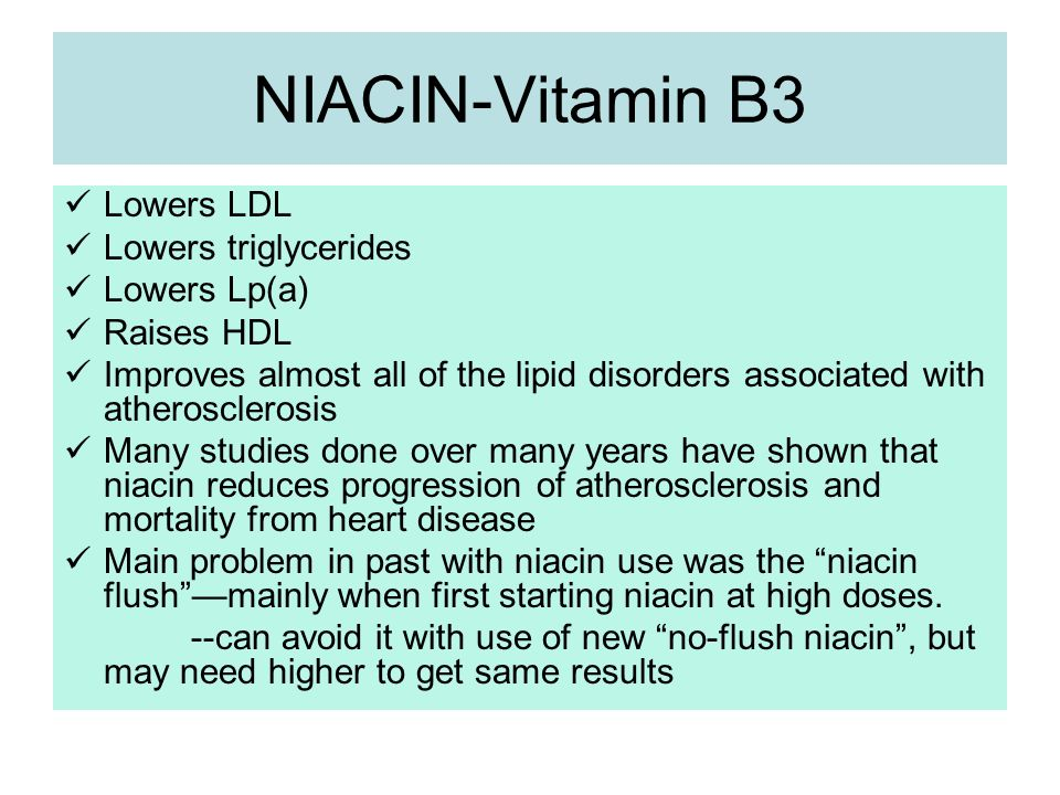 NIACIN-Vitamin B3 Lowers LDL Lowers triglycerides Lowers Lp(a) Raises HDL Improves almost all of the lipid disorders associated with atherosclerosis M