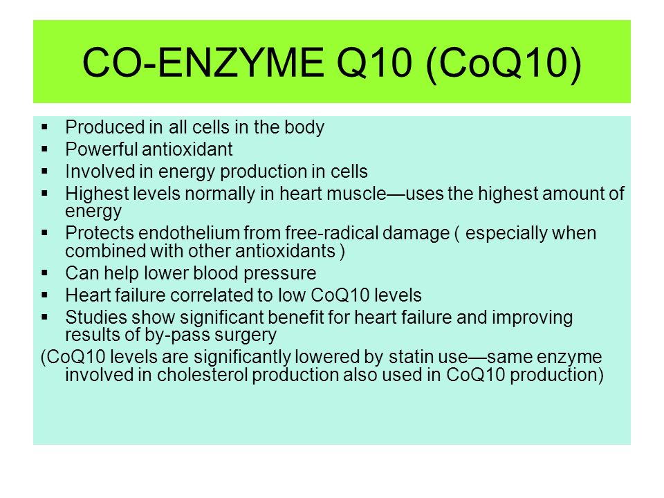 CO-ENZYME Q10 (CoQ10) Produced in all cells in the body Powerful antioxidant Involved in energy production in cells Highest levels normally in heart m
