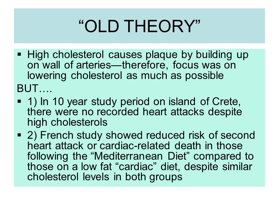 OLD THEORY High cholesterol causes plaque by building up on wall of arteriestherefore, focus was on lowering cholesterol as much as possible BUT…. 1)
