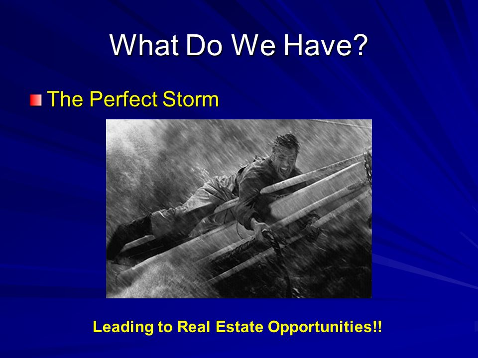 What Do We Have? The Perfect Storm Leading to Real Estate Opportunities!!