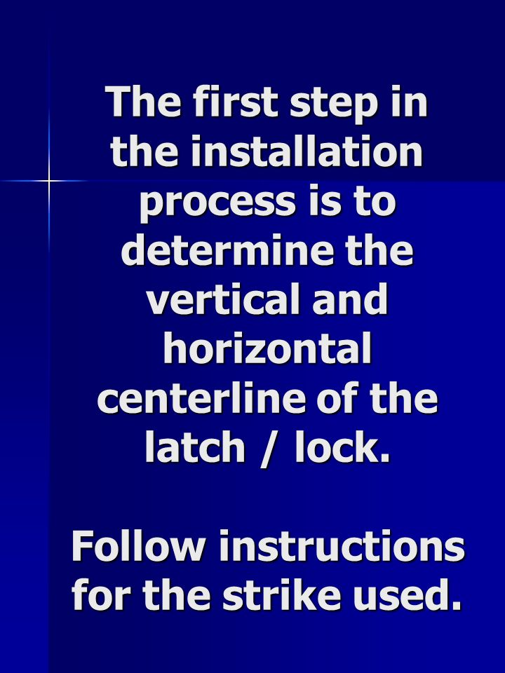 The first step in the installation process is to determine the vertical and horizontal centerline of the latch / lock.