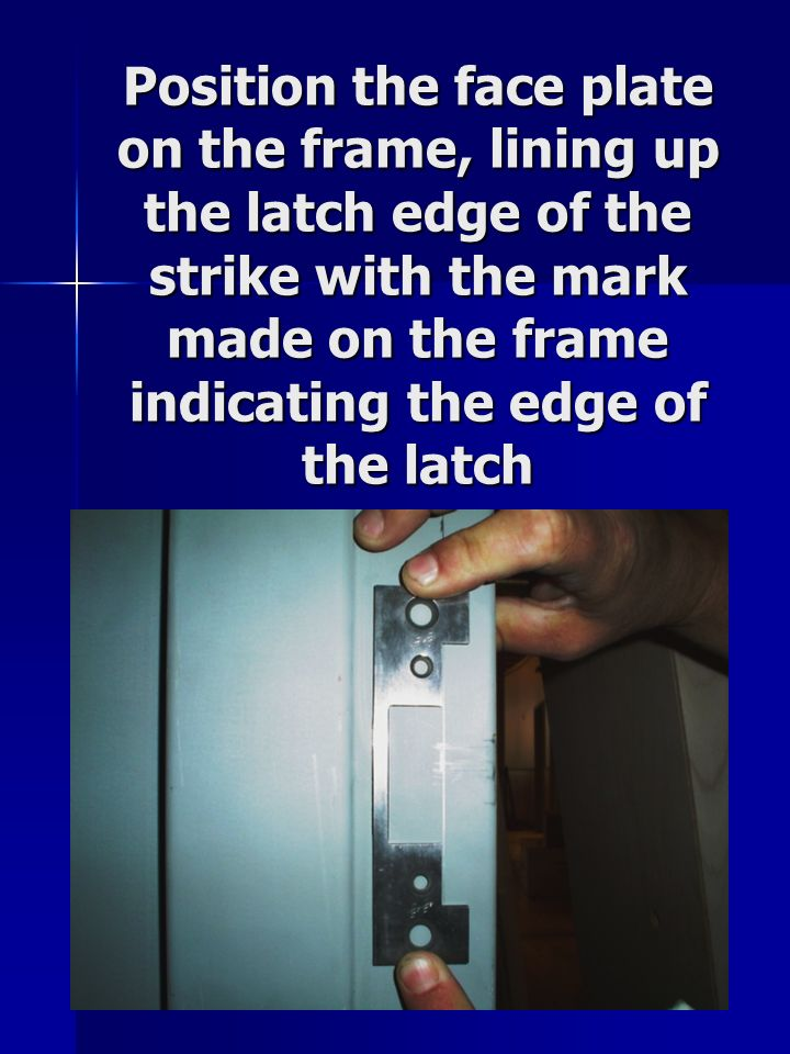 Position the face plate on the frame, lining up the latch edge of the strike with the mark made on the frame indicating the edge of the latch