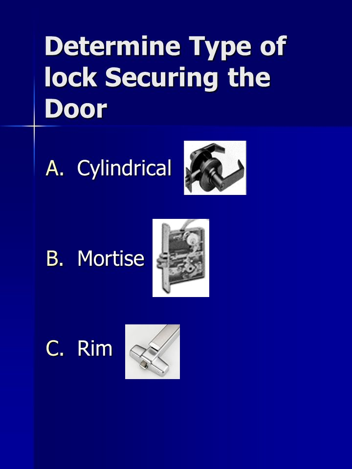 Determine Type of lock Securing the Door A.Cylindrical B.Mortise C.Rim