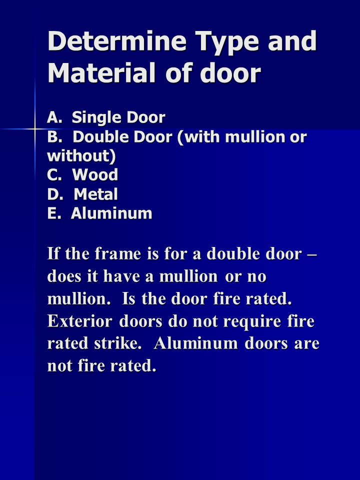 Determine Type and Material of door A. Single Door B. Double Door (with mullion or without) C. Wood D. Metal E. Aluminum If the frame is for a double
