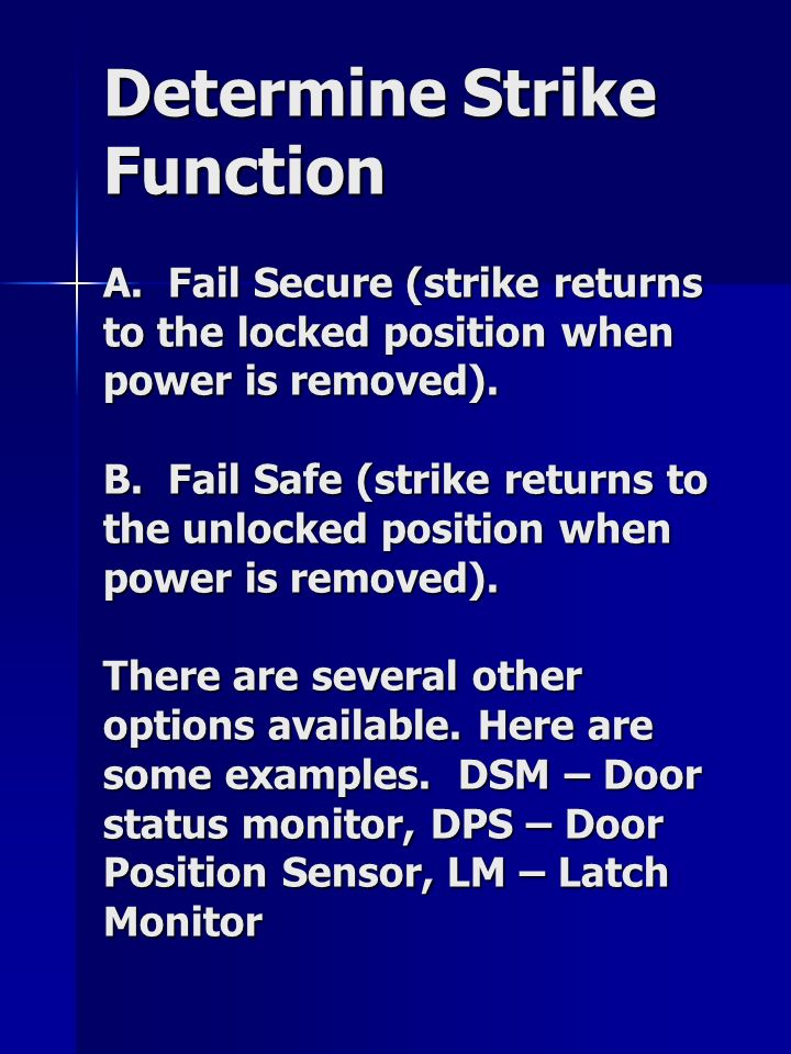 Determine Strike Function A. Fail Secure (strike returns to the locked position when power is removed). B. Fail Safe (strike returns to the unlocked p
