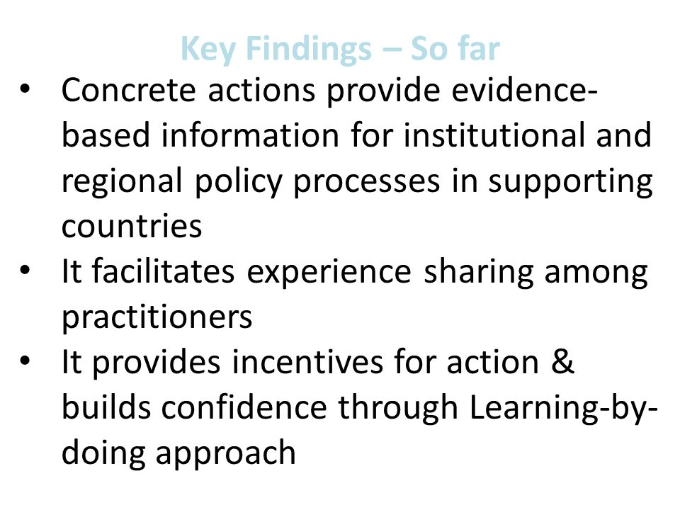 Key Findings – So far Concrete actions provide evidence- based information for institutional and regional policy processes in supporting countries It facilitates experience sharing among practitioners It provides incentives for action & builds confidence through Learning-by- doing approach