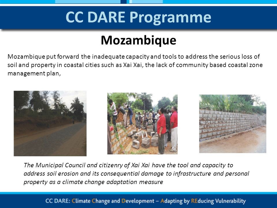 CC DARE Programme Mozambique put forward the inadequate capacity and tools to address the serious loss of soil and property in coastal cities such as Xai Xai, the lack of community based coastal zone management plan, The Municipal Council and citizenry of Xai Xai have the tool and capacity to address soil erosion and its consequential damage to infrastructure and personal property as a climate change adaptation measure Mozambique