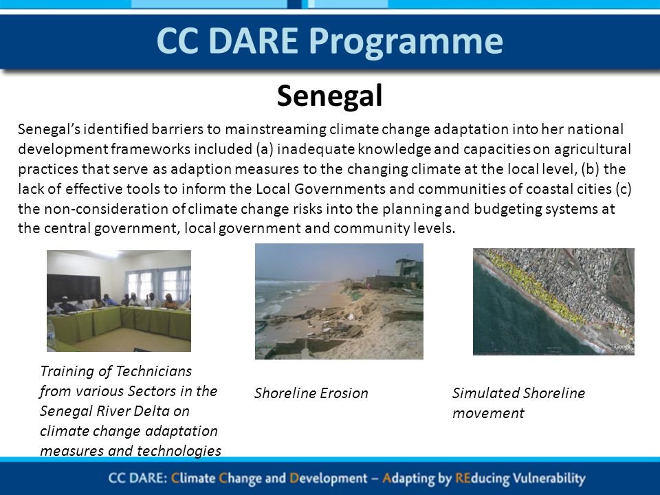 CC DARE Programme Senegals identified barriers to mainstreaming climate change adaptation into her national development frameworks included (a) inadequate knowledge and capacities on agricultural practices that serve as adaption measures to the changing climate at the local level, (b) the lack of effective tools to inform the Local Governments and communities of coastal cities (c) the non-consideration of climate change risks into the planning and budgeting systems at the central government, local government and community levels.