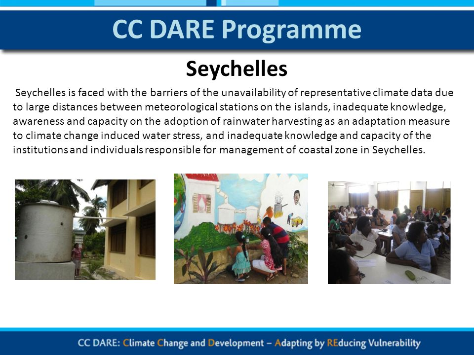 CC DARE Programme Seychelles is faced with the barriers of the unavailability of representative climate data due to large distances between meteorological stations on the islands, inadequate knowledge, awareness and capacity on the adoption of rainwater harvesting as an adaptation measure to climate change induced water stress, and inadequate knowledge and capacity of the institutions and individuals responsible for management of coastal zone in Seychelles.