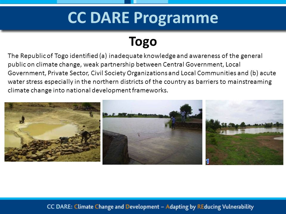 CC DARE Programme The Republic of Togo identified (a) inadequate knowledge and awareness of the general public on climate change, weak partnership between Central Government, Local Government, Private Sector, Civil Society Organizations and Local Communities and (b) acute water stress especially in the northern districts of the country as barriers to mainstreaming climate change into national development frameworks.