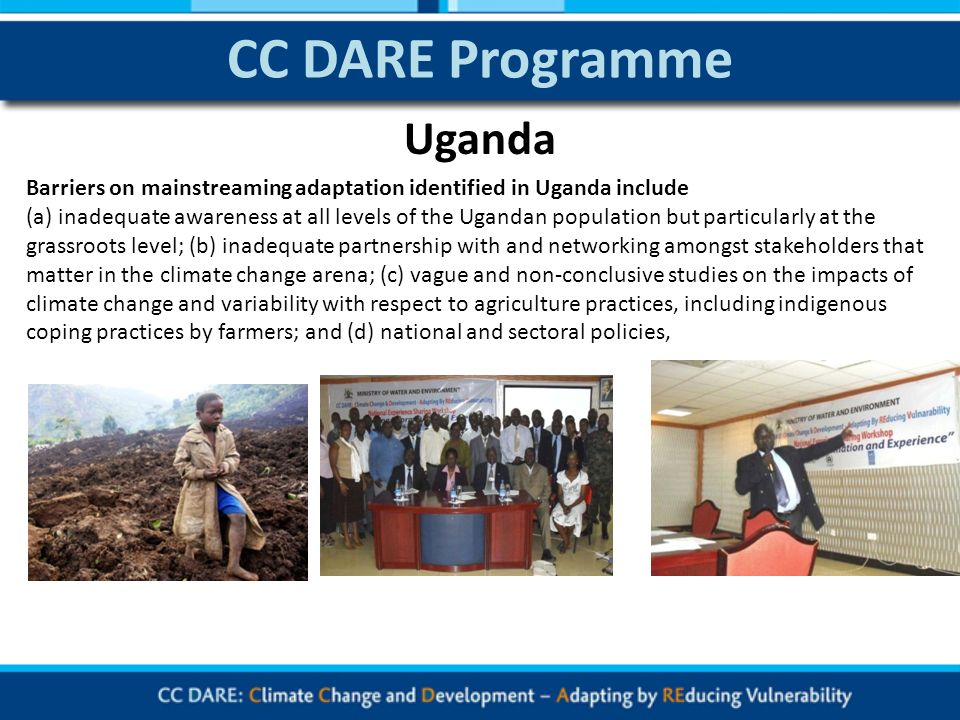 CC DARE Programme Barriers on mainstreaming adaptation identified in Uganda include (a) inadequate awareness at all levels of the Ugandan population but particularly at the grassroots level; (b) inadequate partnership with and networking amongst stakeholders that matter in the climate change arena; (c) vague and non-conclusive studies on the impacts of climate change and variability with respect to agriculture practices, including indigenous coping practices by farmers; and (d) national and sectoral policies, Uganda