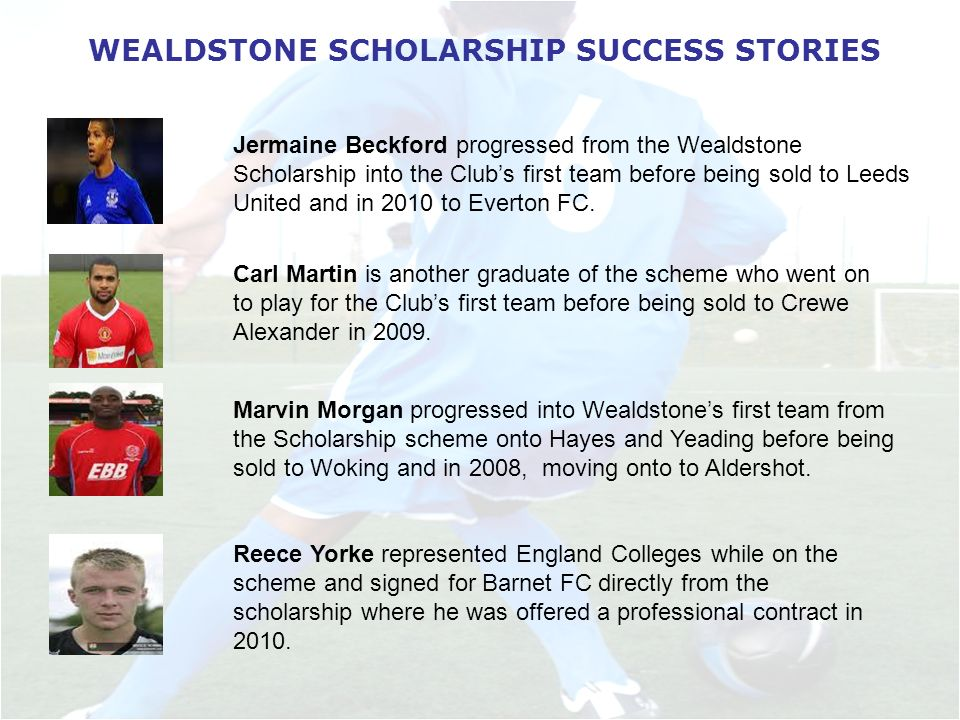 WEALDSTONE SCHOLARSHIP SUCCESS STORIES Jermaine Beckford progressed from the Wealdstone Scholarship into the Clubs first team before being sold to Leeds United and in 2010 to Everton FC.