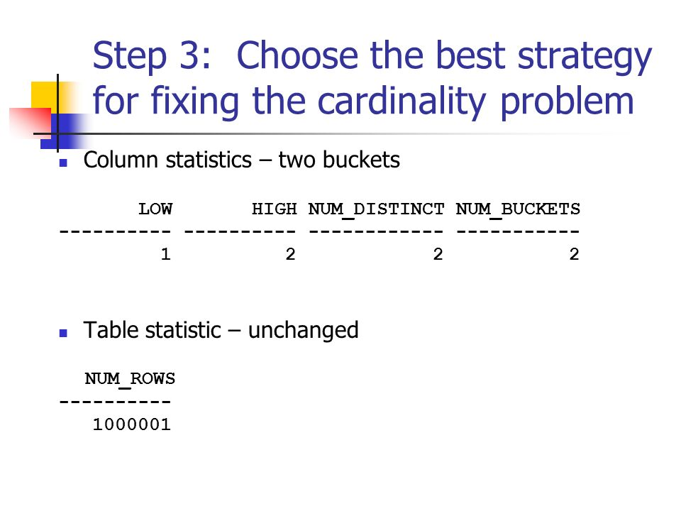 Step 3: Choose the best strategy for fixing the cardinality problem Column statistics – two buckets LOW HIGH NUM_DISTINCT NUM_BUCKETS ---------- ---------- ------------ ----------- 1 2 2 2 Table statistic – unchanged NUM_ROWS ---------- 1000001