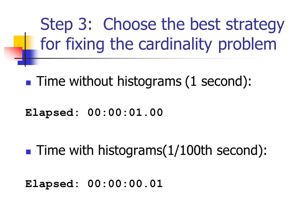 Step 3: Choose the best strategy for fixing the cardinality problem Time without histograms (1 second): Elapsed: 00:00:01.00 Time with histograms(1/100th second): Elapsed: 00:00:00.01