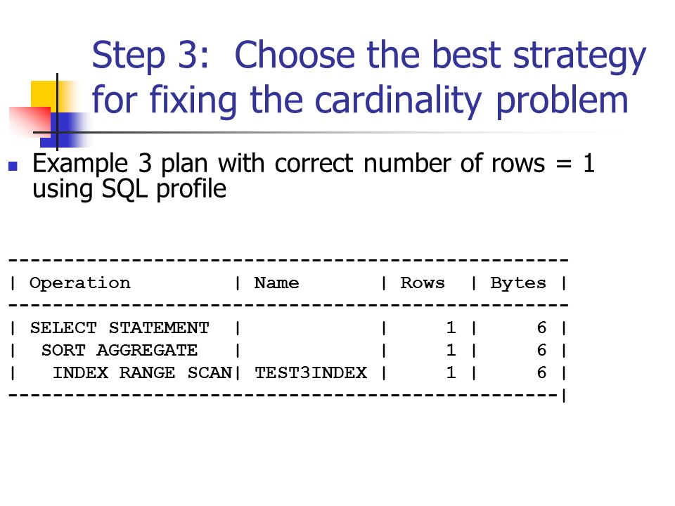 Step 3: Choose the best strategy for fixing the cardinality problem Example 3 plan with correct number of rows = 1 using SQL profile -------------------------------------------------- | Operation | Name | Rows | Bytes | -------------------------------------------------- | SELECT STATEMENT | | 1 | 6 | | SORT AGGREGATE | | 1 | 6 | | INDEX RANGE SCAN| TEST3INDEX | 1 | 6 | -------------------------------------------------|