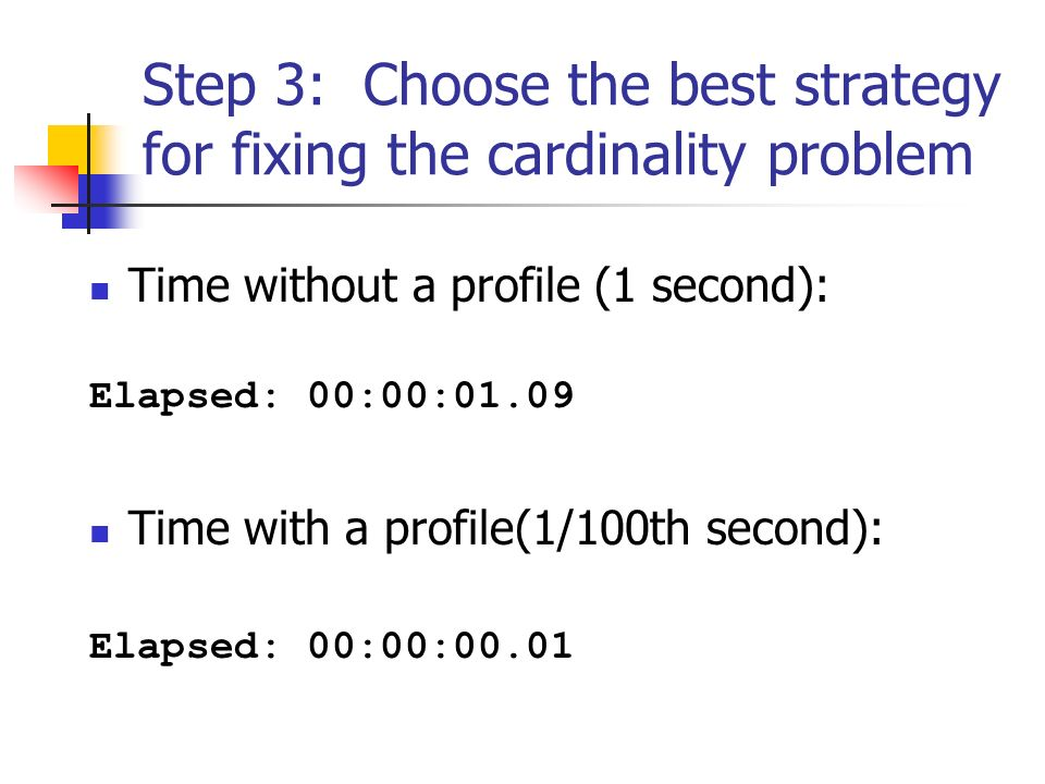 Step 3: Choose the best strategy for fixing the cardinality problem Time without a profile (1 second): Elapsed: 00:00:01.09 Time with a profile(1/100th second): Elapsed: 00:00:00.01