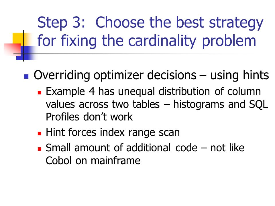 Step 3: Choose the best strategy for fixing the cardinality problem Overriding optimizer decisions – using hints Example 4 has unequal distribution of column values across two tables – histograms and SQL Profiles dont work Hint forces index range scan Small amount of additional code – not like Cobol on mainframe