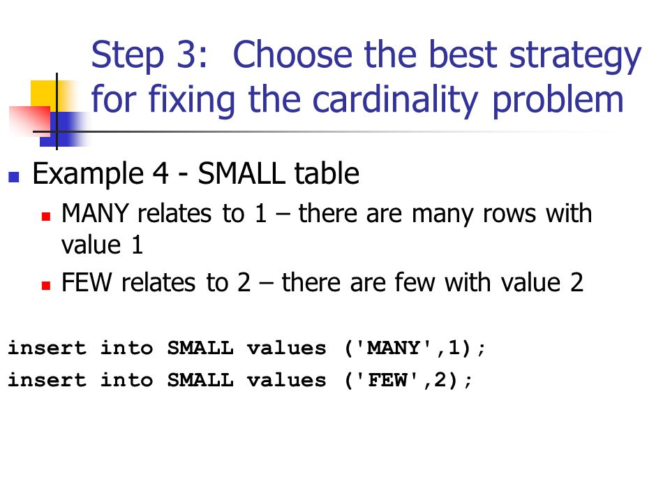 Step 3: Choose the best strategy for fixing the cardinality problem Example 4 - SMALL table MANY relates to 1 – there are many rows with value 1 FEW relates to 2 – there are few with value 2 insert into SMALL values ( MANY ,1); insert into SMALL values ( FEW ,2);