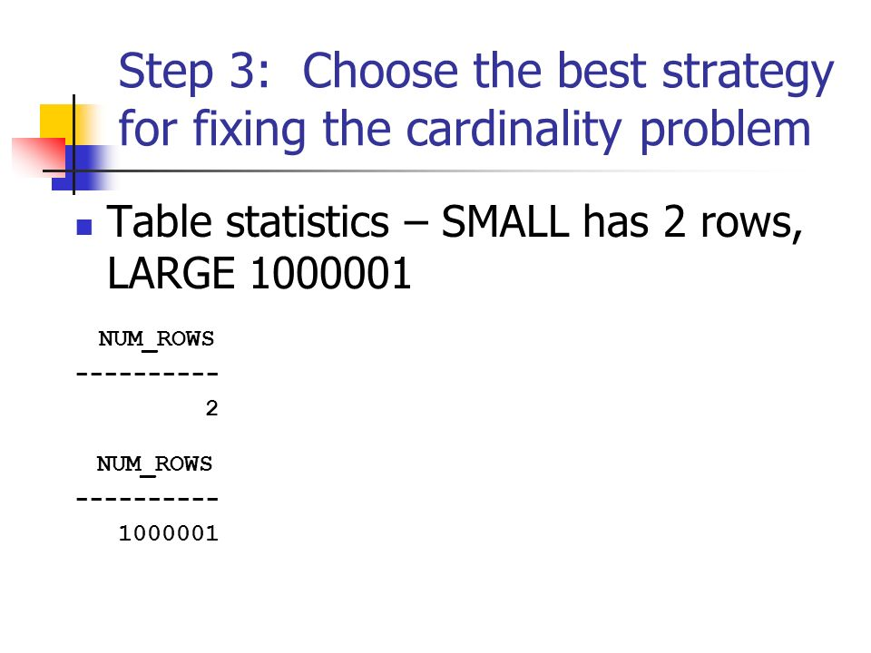Step 3: Choose the best strategy for fixing the cardinality problem Table statistics – SMALL has 2 rows, LARGE 1000001 NUM_ROWS ---------- 2 NUM_ROWS ---------- 1000001