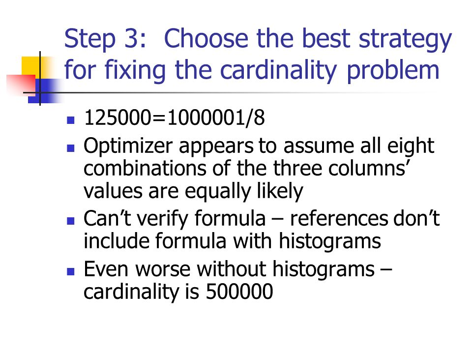 Step 3: Choose the best strategy for fixing the cardinality problem 125000=1000001/8 Optimizer appears to assume all eight combinations of the three columns values are equally likely Cant verify formula – references dont include formula with histograms Even worse without histograms – cardinality is 500000