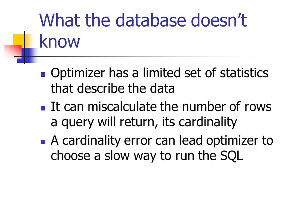 What the database doesnt know Optimizer has a limited set of statistics that describe the data It can miscalculate the number of rows a query will return, its cardinality A cardinality error can lead optimizer to choose a slow way to run the SQL