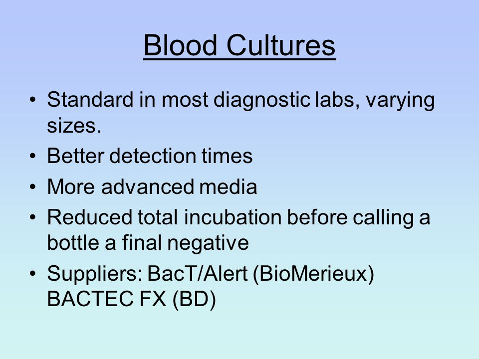 Blood Cultures Standard in most diagnostic labs, varying sizes. Better detection times More advanced media Reduced total incubation before calling a b