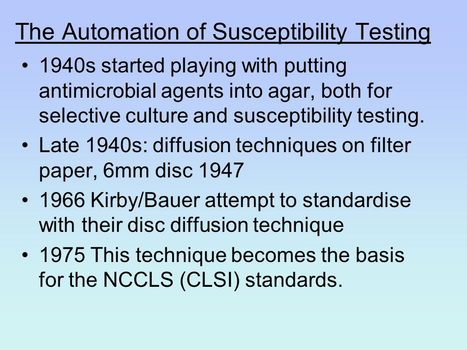 The Automation of Susceptibility Testing 1940s started playing with putting antimicrobial agents into agar, both for selective culture and susceptibil