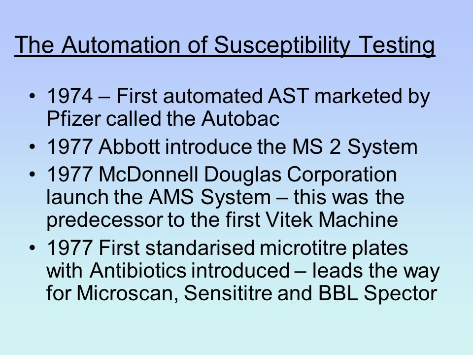 The Automation of Susceptibility Testing 1974 – First automated AST marketed by Pfizer called the Autobac 1977 Abbott introduce the MS 2 System 1977 M