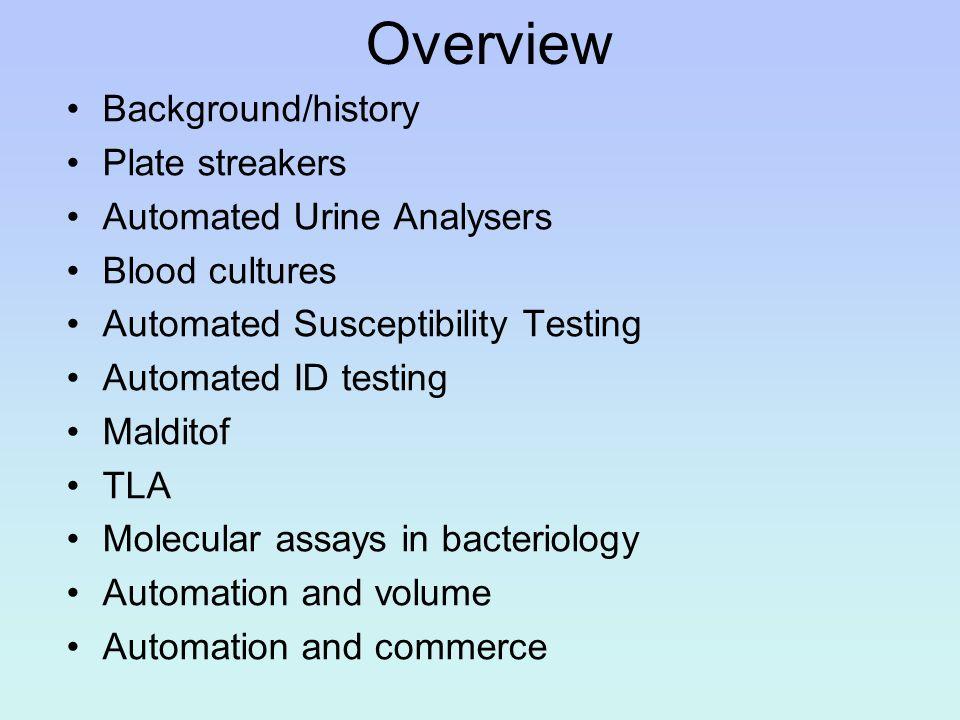 Overview Background/history Plate streakers Automated Urine Analysers Blood cultures Automated Susceptibility Testing Automated ID testing Malditof TL