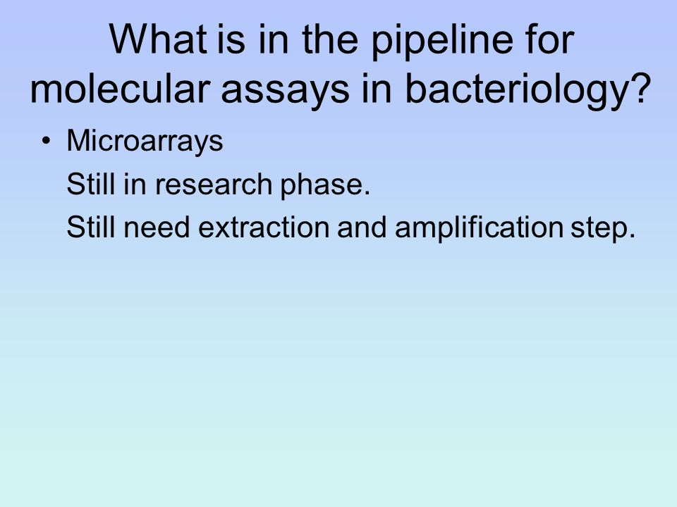 What is in the pipeline for molecular assays in bacteriology? Microarrays Still in research phase. Still need extraction and amplification step.