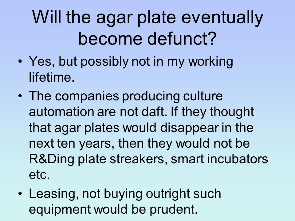 Will the agar plate eventually become defunct? Yes, but possibly not in my working lifetime. The companies producing culture automation are not daft.