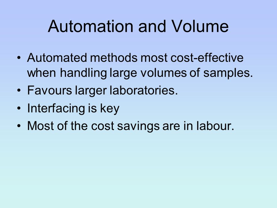 Automation and Volume Automated methods most cost-effective when handling large volumes of samples. Favours larger laboratories. Interfacing is key Mo