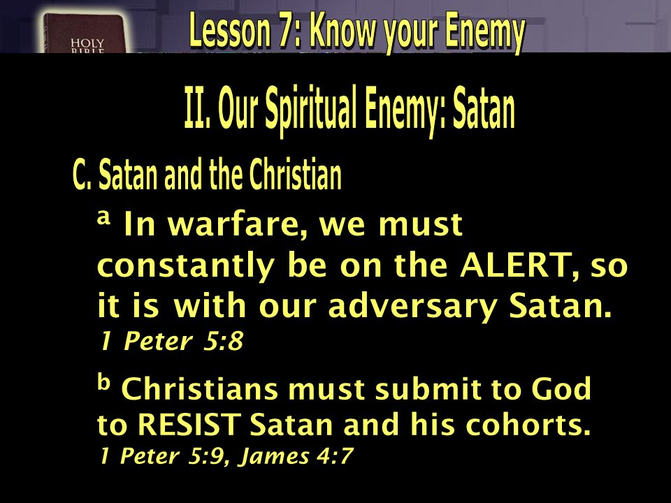a In warfare, we must constantly be on the ALERT, so it is with our adversary Satan. 1 Peter 5:8 b Christians must submit to God to RESIST Satan and h